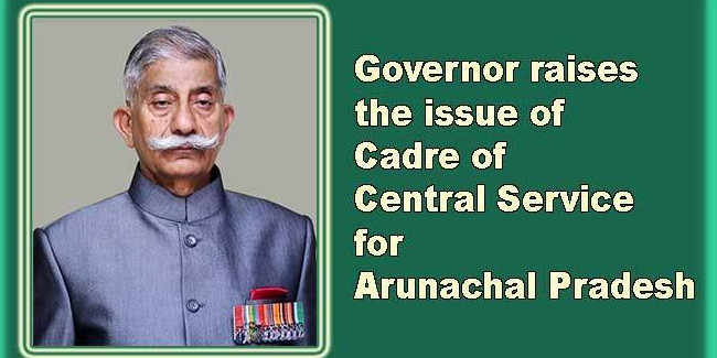 Governor raises the issue of Cadre of Central Service for Arunachal Pradesh